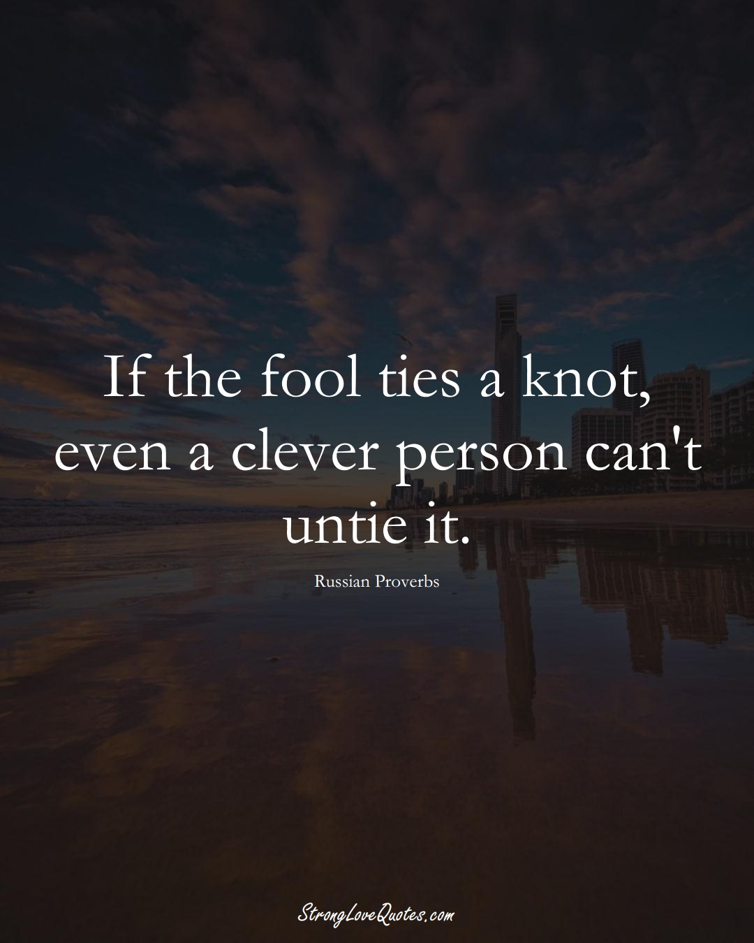 If the fool ties a knot, even a clever person can't untie it. (Russian Sayings);  #AsianSayings