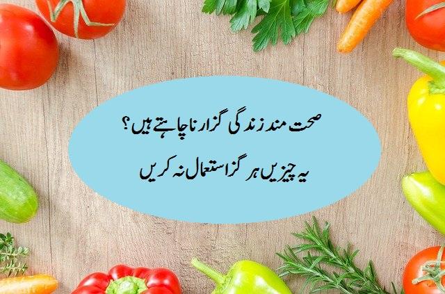 worst food urdu صحت مند زندگی گزارنا چاہتے ہیں تو یہ چیزیں ہرگز استعمال نہ کریں