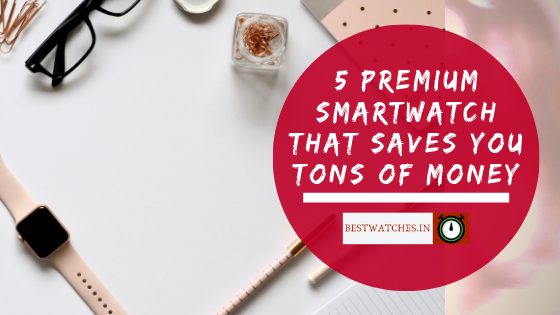 5 Premium smartwatch that saves you tons of money- Bestwatches