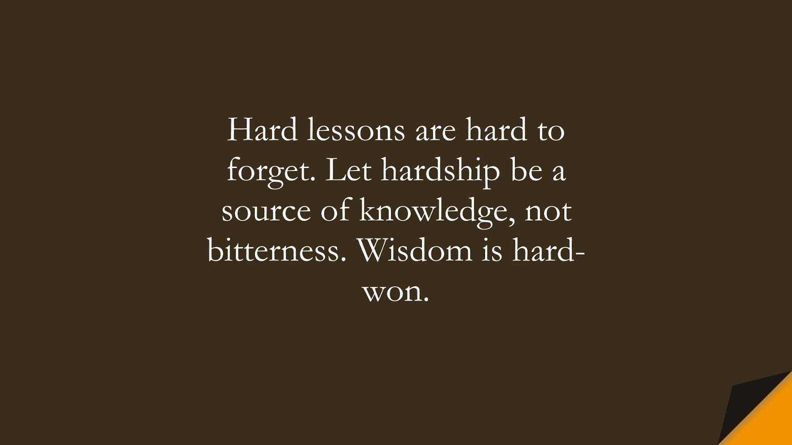 Hard lessons are hard to forget. Let hardship be a source of knowledge, not bitterness. Wisdom is hard-won.FALSE