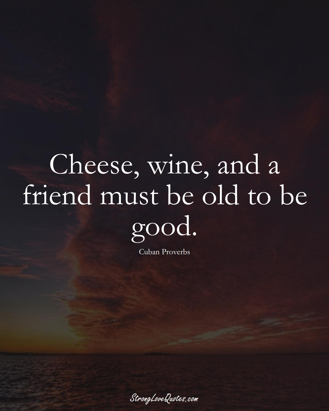 Cheese, wine, and a friend must be old to be good. (Cuban Sayings);  #CaribbeanSayings