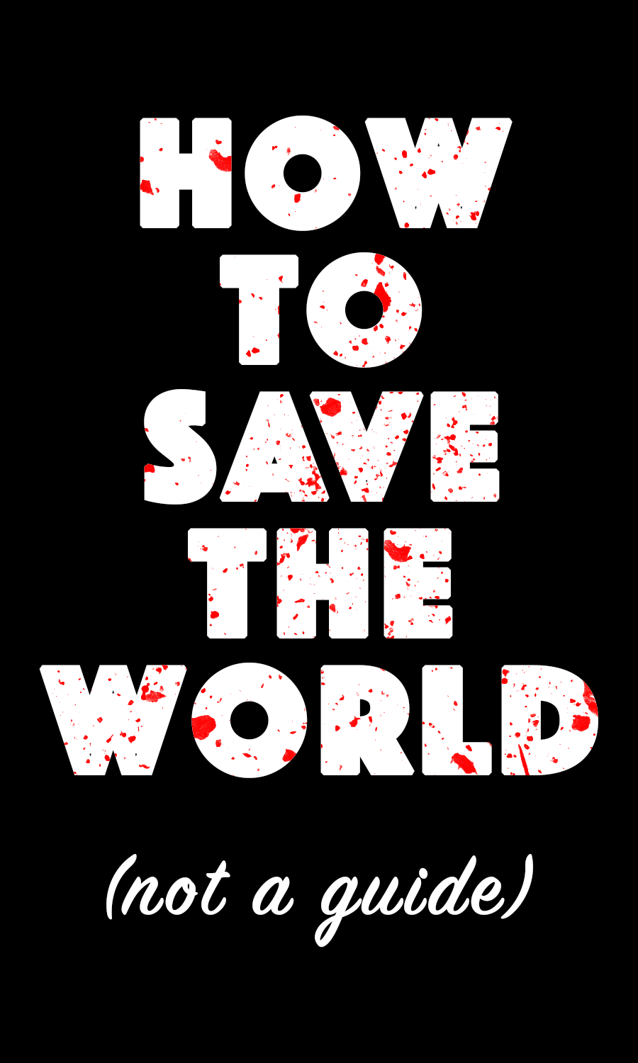 gail 3 cover. it says how to save the world and (not a guide) in red-splattered plain white text over an equally plain black background