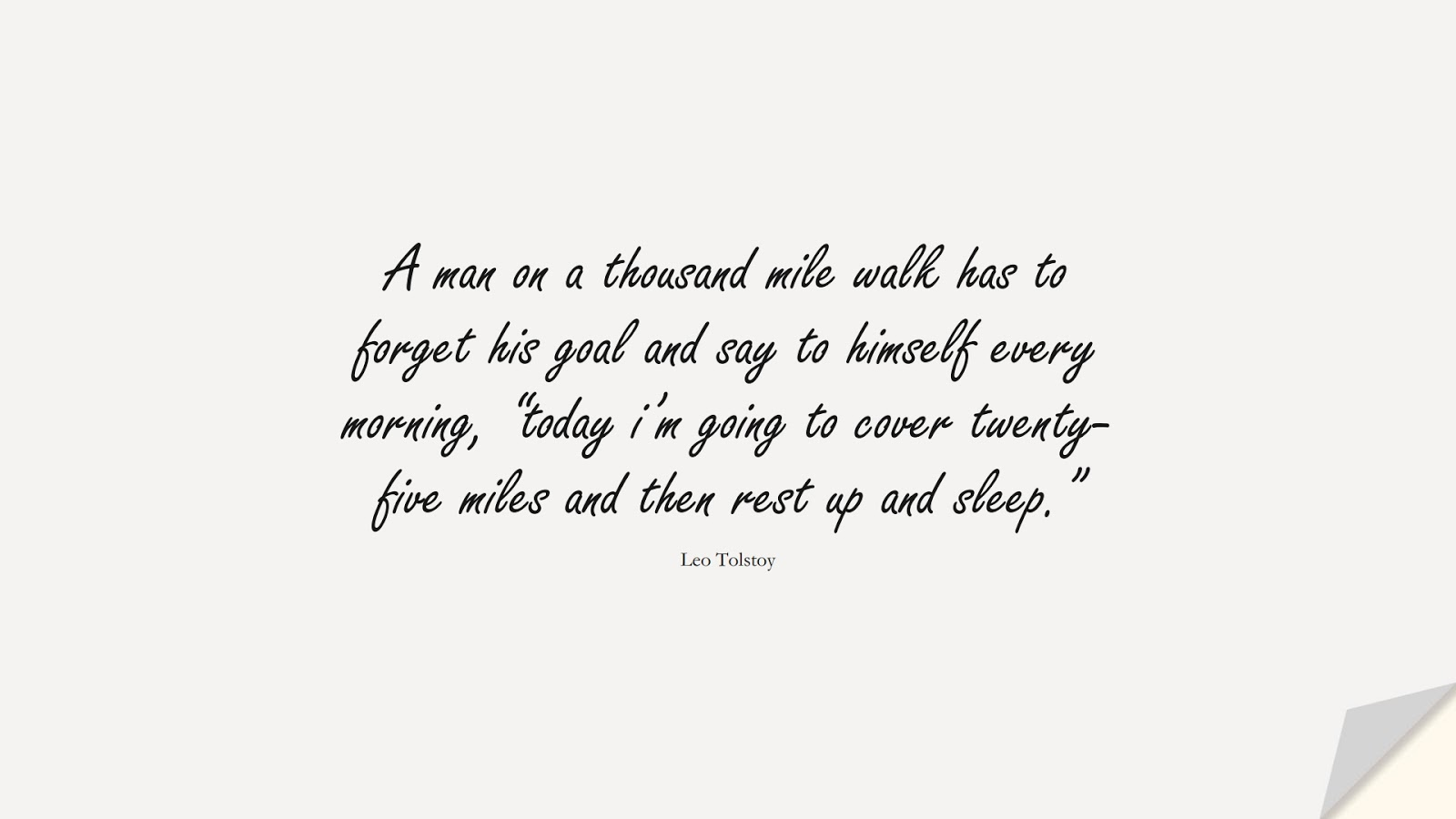"""A man on a thousand mile walk has to forget his goal and say to himself every morning, """"today i'm going to cover twenty-five miles and then rest up and sleep."""" (Leo Tolstoy);  #NeverGiveUpQuotes"""
