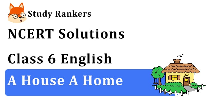 NCERT Solutions for Class 6 A House, A Home English
