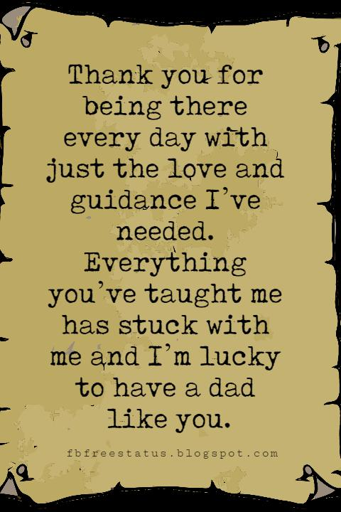Fathers Day Card Sayings, Thank you for being there every day with just the love and guidance I've needed. Everything you've taught me has stuck with me and I'm lucky to have a dad like you.