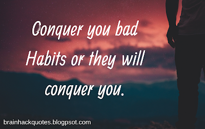 Conquer you bad Habits or they will conquer you.