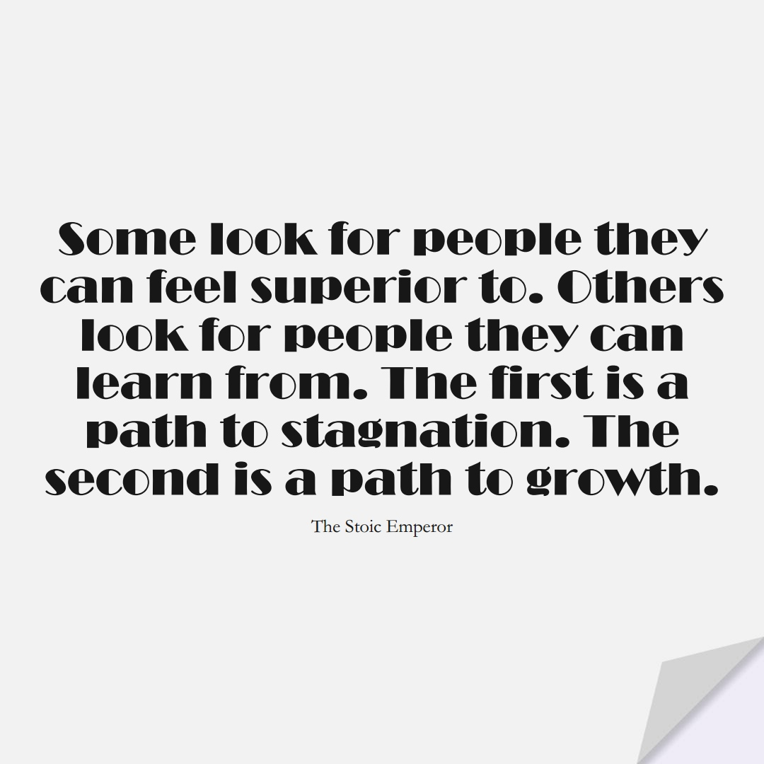 Some look for people they can feel superior to. Others look for people they can learn from. The first is a path to stagnation. The second is a path to growth. (The Stoic Emperor);  #LearningQuotes