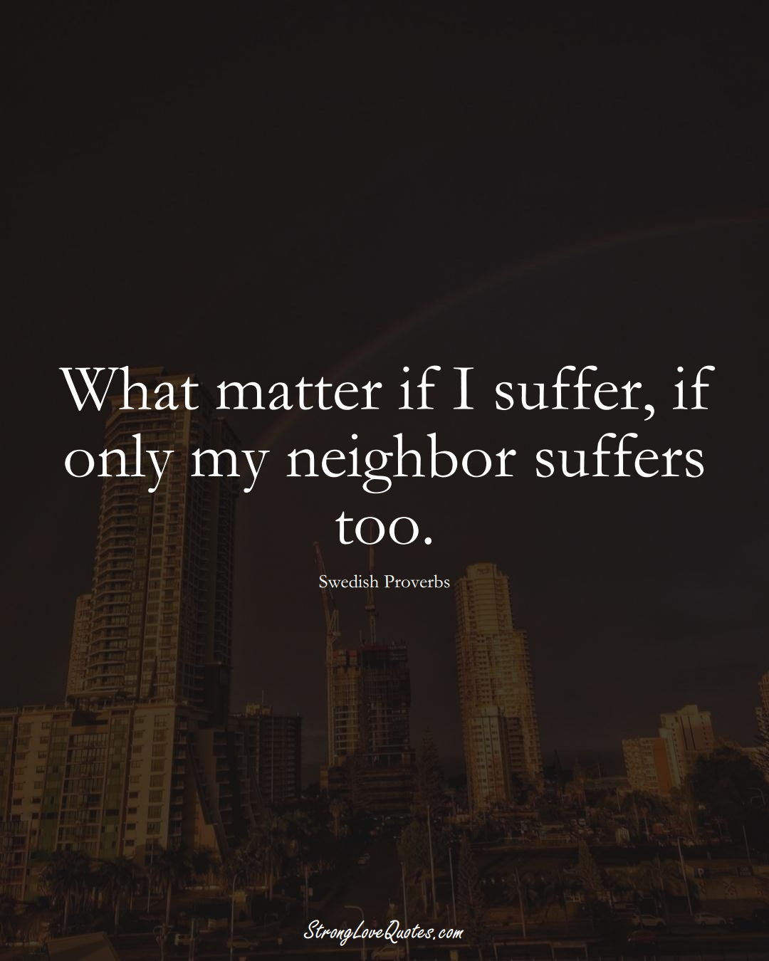 What matter if I suffer, if only my neighbor suffers too. (Swedish Sayings);  #EuropeanSayings