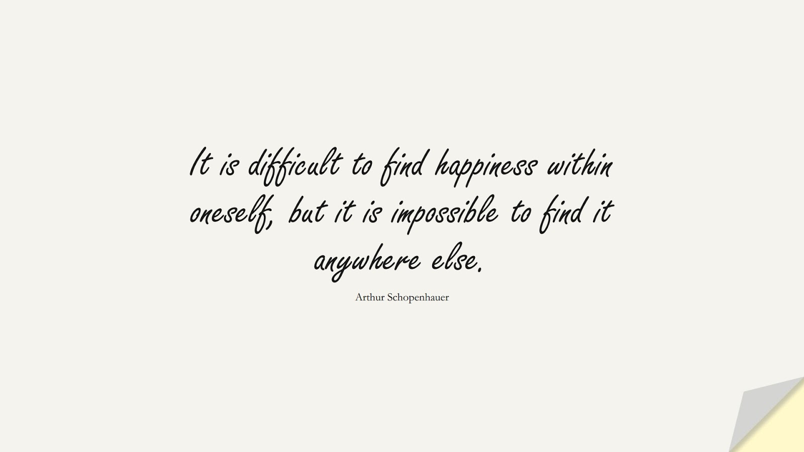 It is difficult to find happiness within oneself, but it is impossible to find it anywhere else. (Arthur Schopenhauer);  #HappinessQuotes