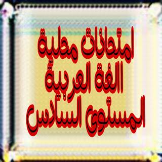 نماذج متعددة لإمتحانات اللغة العربية الموحد المحلي السادس ابتدائي