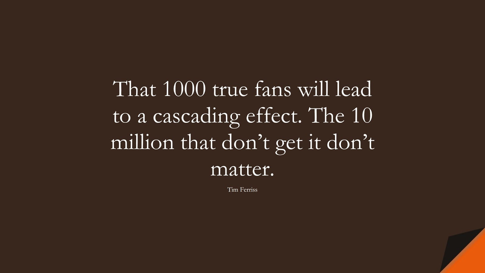 That 1000 true fans will lead to a cascading effect. The 10 million that don't get it don't matter. (Tim Ferriss);  #TimFerrissQuotes