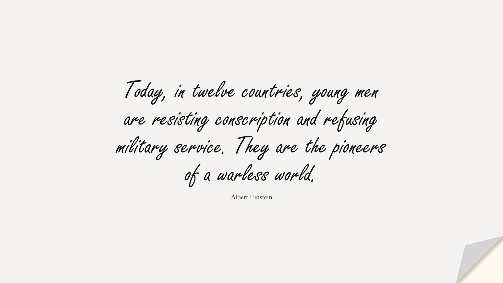 Today, in twelve countries, young men are resisting conscription and refusing military service. They are the pioneers of a warless world. (Albert Einstein);  #AlbertEnsteinQuotes