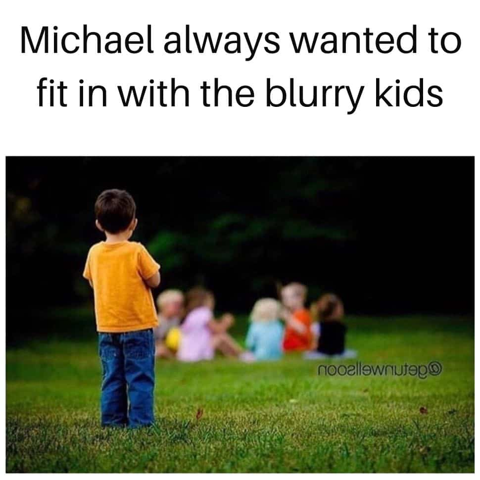 Michael-always-wanted-to-fit-in-with-the-blurry-kids-dark-humor-memes