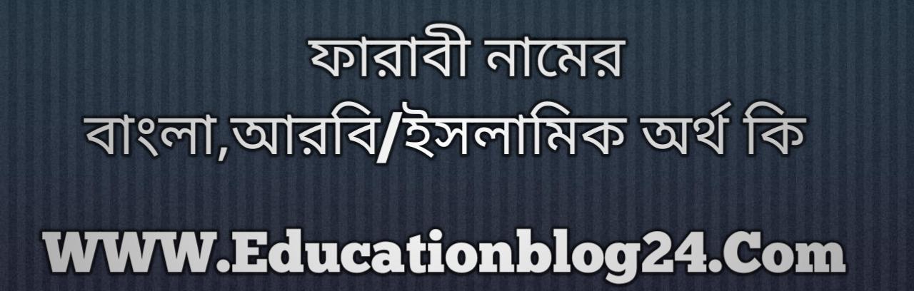 Farabi name meaning in Bengali, ফারাবী নামের অর্থ কি, ফারাবী নামের বাংলা অর্থ কি, ফারাবী নামের ইসলামিক অর্থ কি, ফারাবী কি ইসলামিক /আরবি নাম