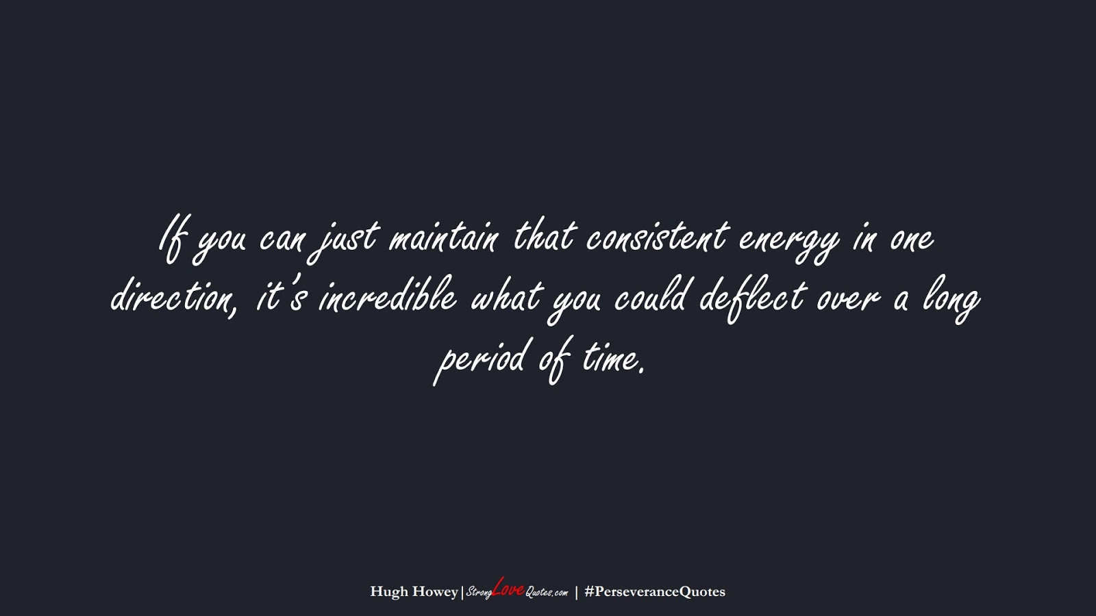 If you can just maintain that consistent energy in one direction, it's incredible what you could deflect over a long period of time. (Hugh Howey);  #PerseveranceQuotes