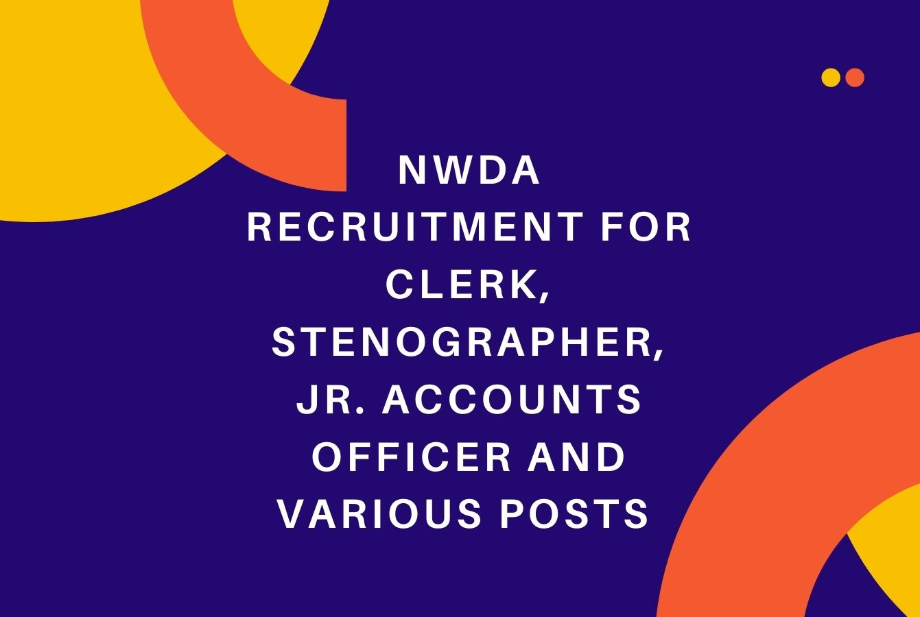NWDA Recruitment for Clerk, Stenographer, Jr. Accounts Officer and various posts