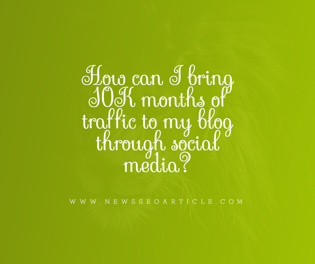 How can I bring 10K + months of traffic to my blog through social media?