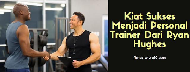 Kiat Sukses Menjadi Personal Trainer Dari Ryan Hughes