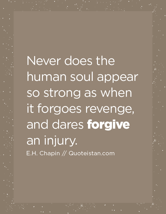 Never does the human soul appear so strong as when it forgoes revenge, and dares forgive an injury.