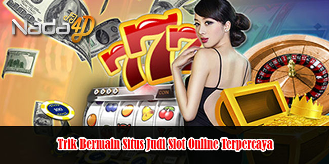 Trik Bermain Situs Judi Slot Online Terpercaya