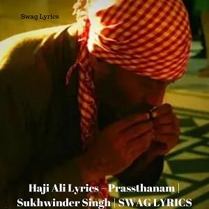 Haji Ali Lyrics – Prassthanam | Sukhwinder Singh | SWAG LYRICS