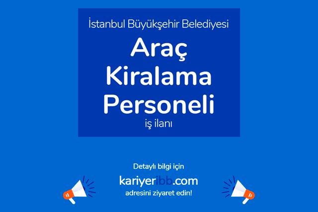 İstanbul Büyükşehir Belediyesi, araç kiralama personeli alacak. Adaylarda aranan nitelikler neler? Detaylar kariyeribb.com'da!