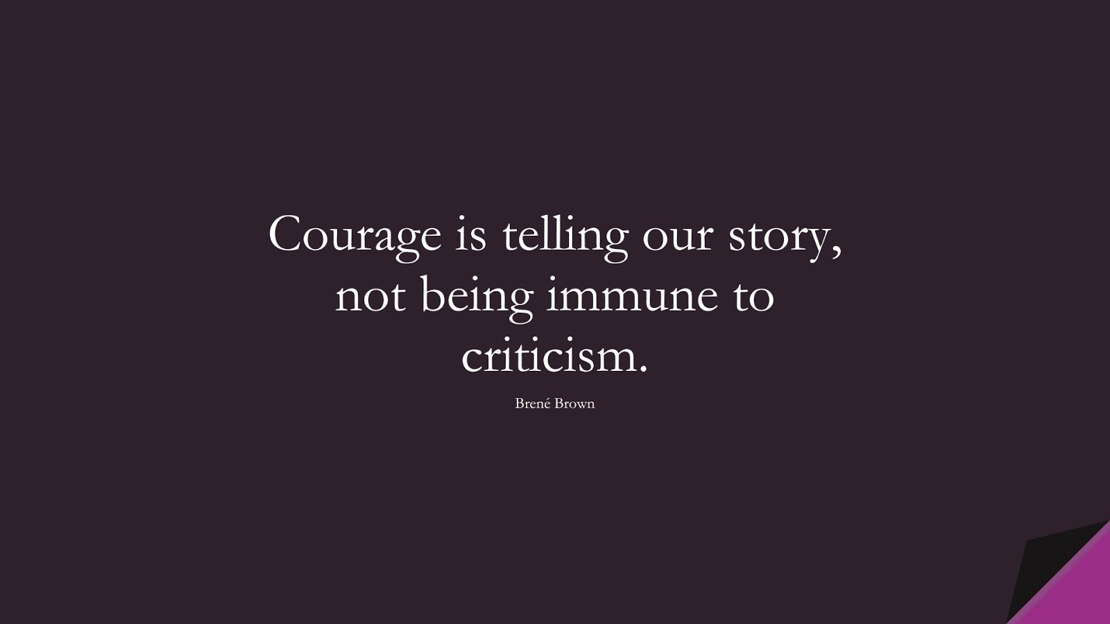 Courage is telling our story, not being immune to criticism. (Brené Brown);  #CourageQuotes