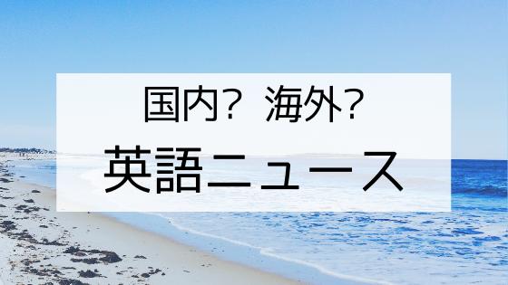 国内?海外?英語ニュース_ニュースで英語の勉強をするなら日本についてのニュースがいい理由。海外ニュースはかっこいいけど難しい。
