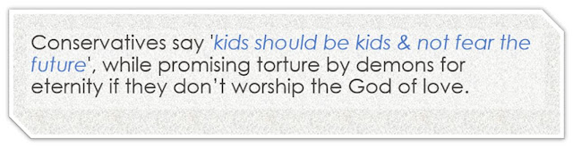Conservatives say 'kids should be kids & not fear the future', while promising torture by demons for eternity if they don't worship the God of love.