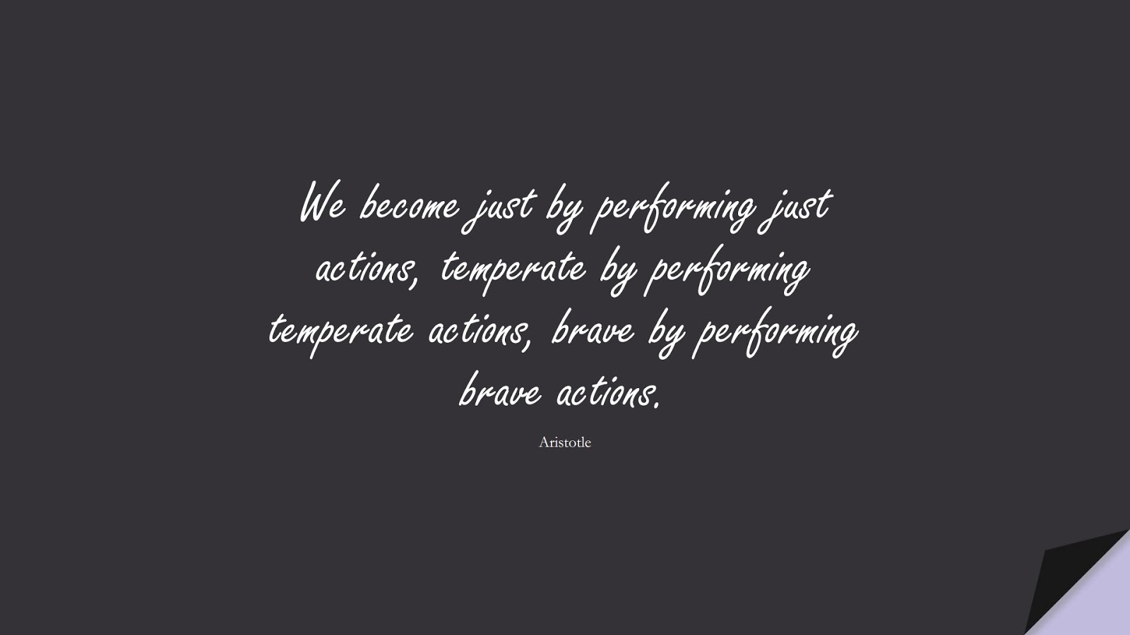 We become just by performing just actions, temperate by performing temperate actions, brave by performing brave actions. (Aristotle);  #CharacterQuotes