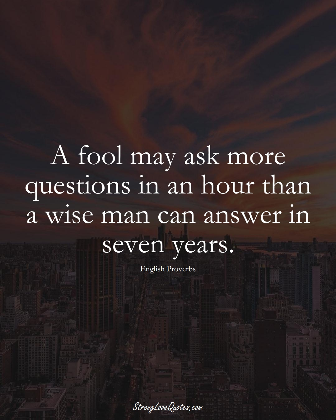 A fool may ask more questions in an hour than a wise man can answer in seven years. (English Sayings);  #EuropeanSayings