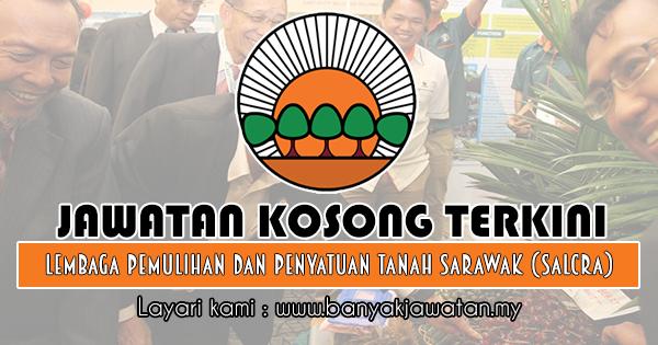 Jawatan Kosong 2018 di Lembaga Pemulihan dan Penyatuan Tanah Sarawak (SALCRA)