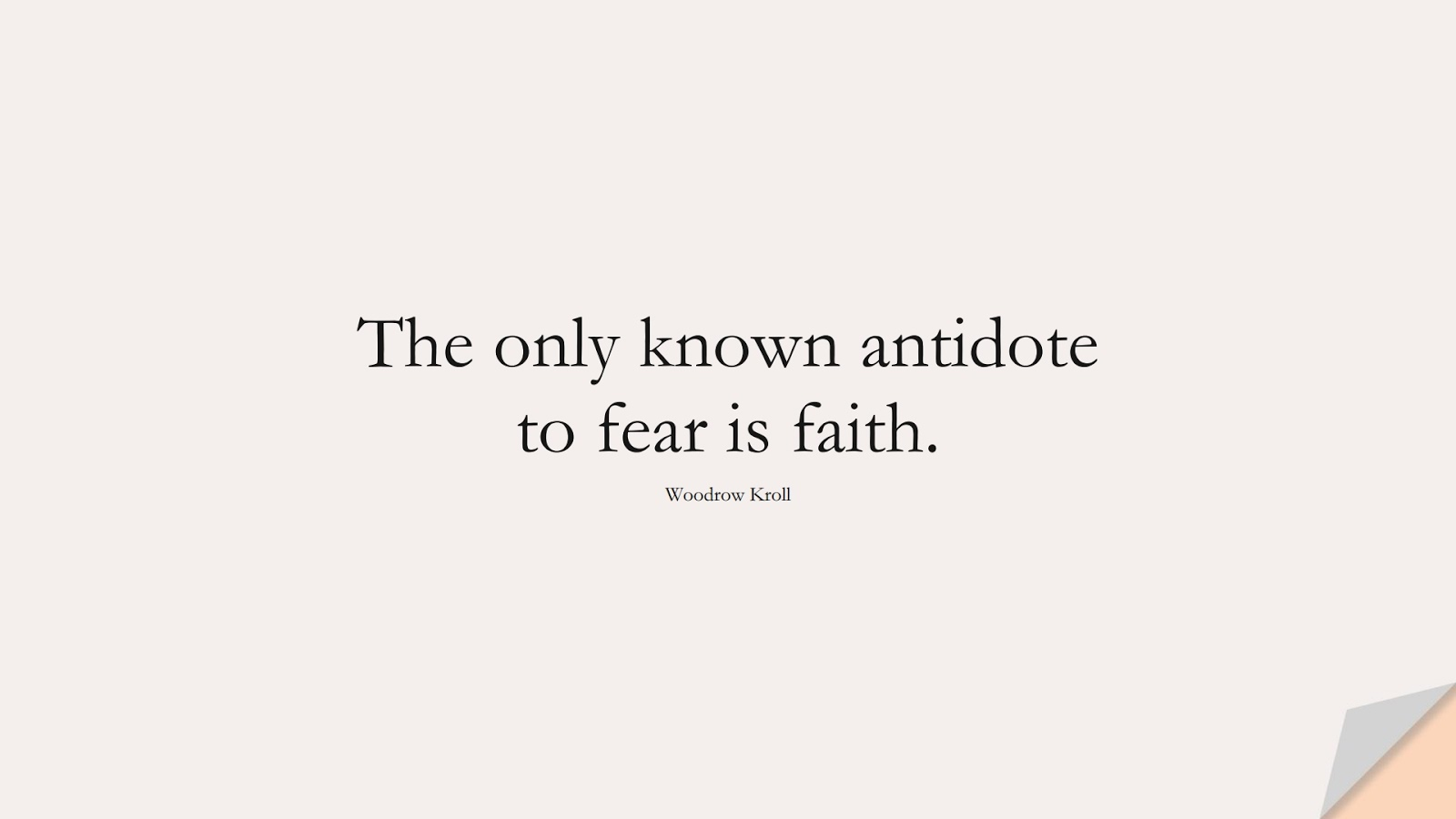 The only known antidote to fear is faith. (Woodrow Kroll);  #FearQuotes