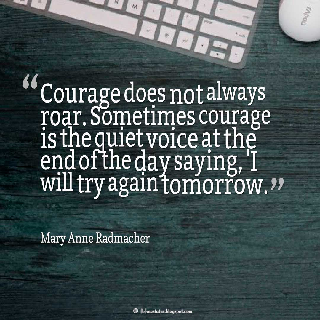 Courage Quote; 'Courage does not always roar. Sometimes courage is the quiet voice at the end of the day saying, 'I will try again tomorrow.' ― Mary Anne Radmacher