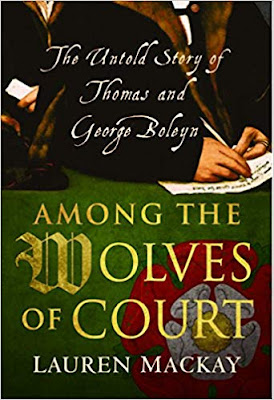 New From Lauren MacKay ~  Among the Wolves of Court: The Untold Story of Thomas and George Boleyn
