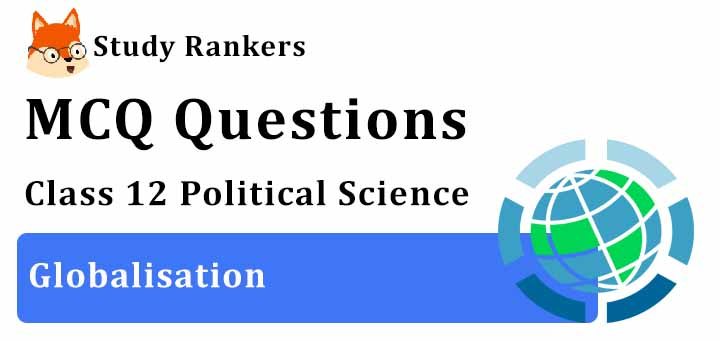 MCQ Questions for Class 12 Political Science: Ch 9 Globalisation