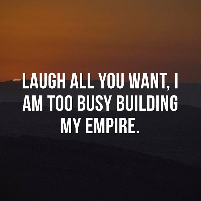 Laugh all you want, I am too busy building my empire. - Quotes Images