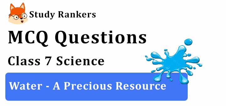 MCQ Questions for Class 7 Science: Ch 16 Water - A Precious Resource