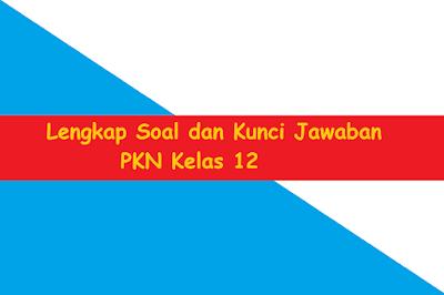 Lengkap Soal dan Kunci Jawaban PKN Kelas 12