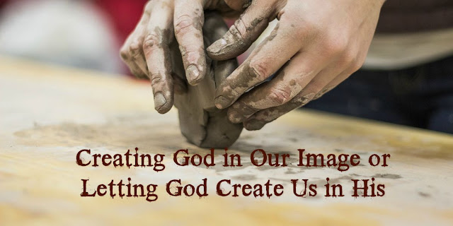 Creating God is our image or letting Him conform us to His