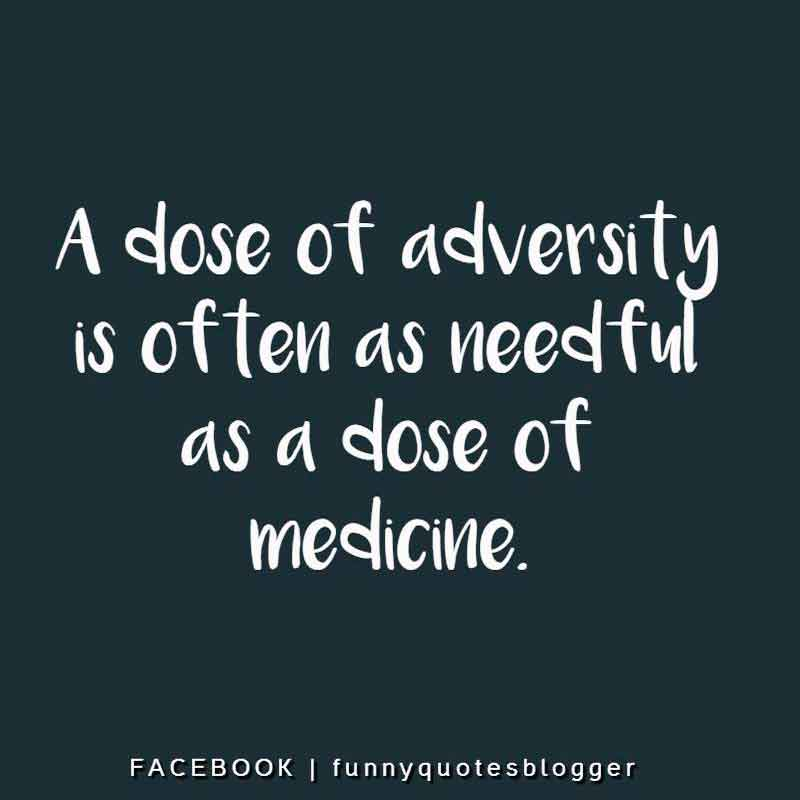 A dose of adversity is often as needful as a dose of medicine. ― American proverbs wisdom