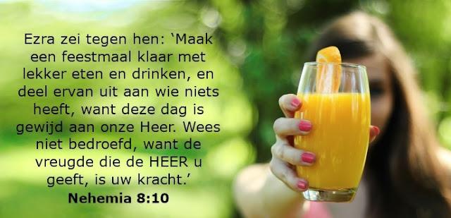 Ezra zei tegen hen: 'Maak een feestmaal klaar met lekker eten en drinken, en deel ervan uit   aan wie niets heeft, want deze dag is gewijd aan onze Heer. Wees niet bedroefd, want de   vreugde die de HEER u geeft, is uw kracht.'