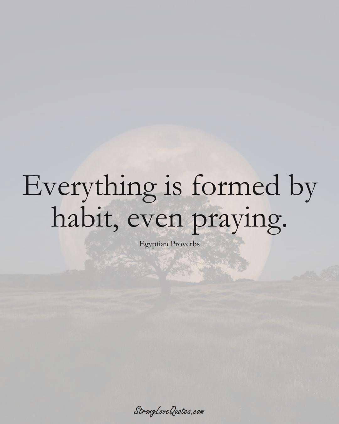 Everything is formed by habit, even praying. (Egyptian Sayings);  #MiddleEasternSayings