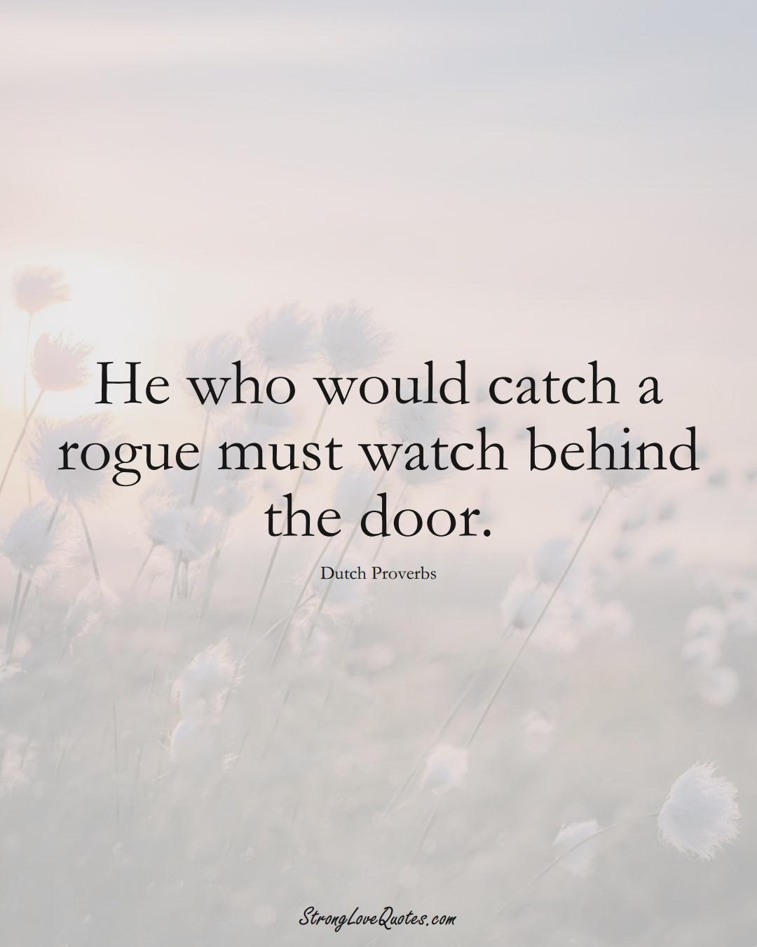 He who would catch a rogue must watch behind the door. (Dutch Sayings);  #EuropeanSayings