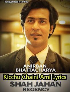 Kicchu Chaini Ami Full Lyrics ( কিচ্ছু চাইনি আমি লিরিক্স ) Anirban Bhattacharya | Shah Jahan Regency