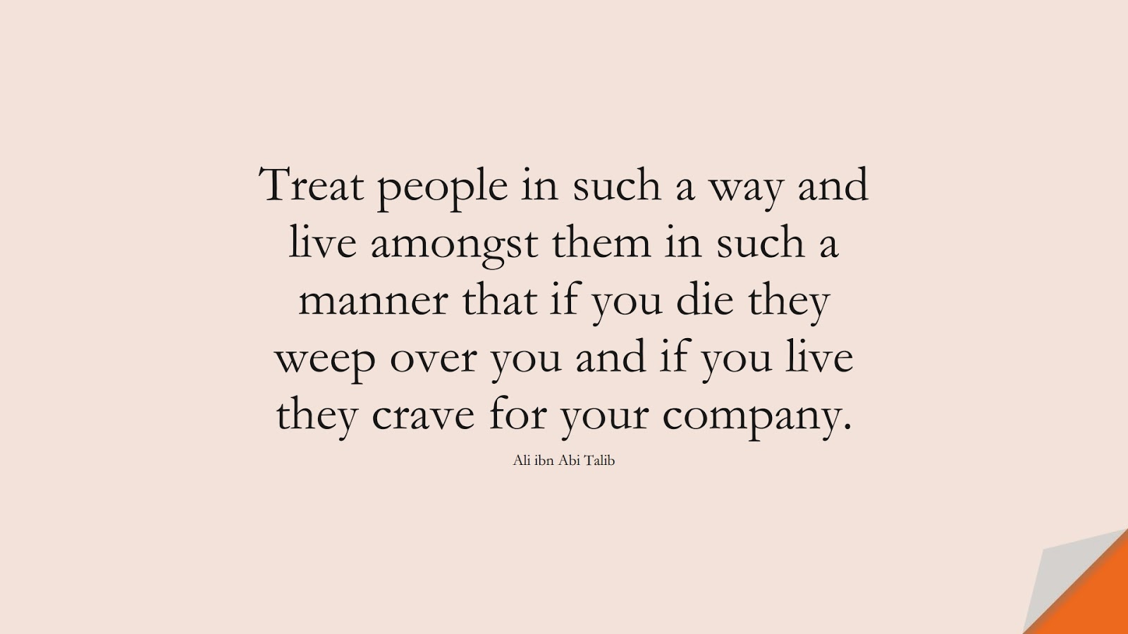 Treat people in such a way and live amongst them in such a manner that if you die they weep over you and if you live they crave for your company. (Ali ibn Abi Talib);  #AliQuotes