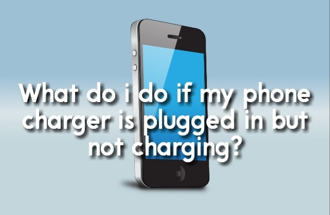 What do i do if my phone charger is plugged in but not charging?
