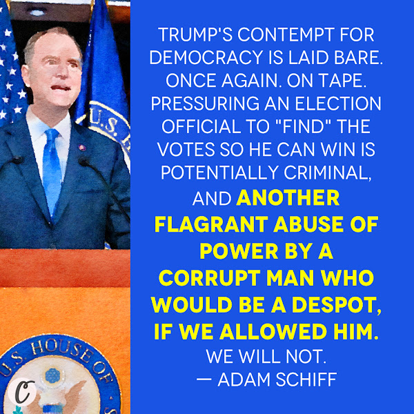 Trump's contempt for democracy is laid bare. Once again. On tape. Pressuring an election official to 'find' the votes so he can win is potentially criminal, And another flagrant abuse of power by a corrupt man who would be a despot, if we allowed him. We will not. — Rep. Adam Schiff