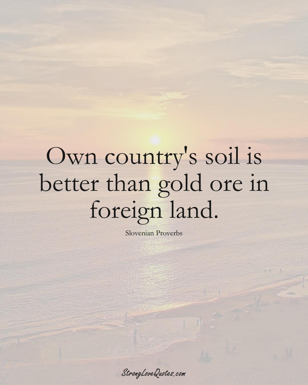 Own country's soil is better than gold ore in foreign land. (Slovenian Sayings);  #EuropeanSayings