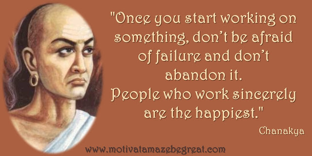 "32 Chanakya Inspirational Quotes On Life: ""Once you start working on something, don't be afraid of failure and don't abandon it. People who work sincerely are the happiest."" Quote about not being afraid of failure, success and wisdom."